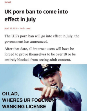 i know im a bit late but meh: News  UK porn ban to come into  effect in July  April 17, 2019 1 min read  The UK's porn ban will go into effect in July, the  government has announced  After that date, all internet users will have be  forced to prove themselves to be over 18 or be  entirely blocked from seeing adult content.  OI LAD,  WHERES UR FOOCKEN  WANKING LICENSE i know im a bit late but meh