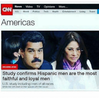 Memes, News, and Travel: News Video TV Opinions More  U.S.  World Politios Tech  Health  Entertainment Living  Travel  Americas  EREANONG NEWS  Study confirms Hispanic men are the most  faithful and loyal men  U.S. study including men of all races  White men stil cheat on their spouse with their cousin Truth 😎 FOLLOW US➡️ @so.mexican