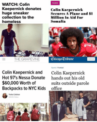 Chicago, Colin Kaepernick, and Dank: NEWS  WATCH: Colin  Kaepernick donates  huge sneaker  collection to the  homeless  Colin Kaepernick  Secures A Plane and $I  Million In Aid For  Somalia  THE GRAPEVINE  Chicago Tribune  Sports / Football  Colin Kaepernick and  Hot 97's Nessa Donate  $60,000 Worth of  Backpacks to NYC Kids  Colin Kaepernick  hands out his old  suits outside parole  office  Yesha Callahan  0216 7:54am  FF ONLY And they say he never does anything