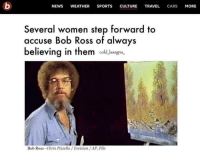 Cars, News, and Sports: NEWS WEATHER SPORTS CULTURE TRAVEL CARS MORE  Several women step forward to  accuse Bob Ross of always  believing in them cold lasagn.  Bob Ross-Chris Pizzello /Invision /AP, File He believed in all of us
