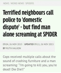 "Being Alone, News, and Police: NEWS WEIRD NEWS SPIDERS  Terrified neighbours call  police to domestic  dispute'-but find man  alone screaming at SPIDER  09:04, 26 NOV 2015  BY RUTH HALKON  UPDATED 09:11, 26 NOV 2015  Cops received multiple calls about the  sound of crashing furniture and a man  screaming: ""I'm going to kill you, you're  dead! Die Die!!"" memehumor:  Is this real?"