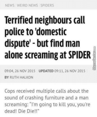 """Memes, News, and Police: NEWS WEIRD NEWS SPIDERS  Terrified neighbours call  police to domestic  dispute -but find man  alone screaming at SPIDER  09:04, 26 NOV 2015 UPDATED 09:11, 26 NOV 2015  BY RUTH HALKON  Cops received multiple calls about the  sound of crashing furniture and a man  screaming: """"I'm going to kill you, you're  dead! Die Die! Nobody likes spiders."""