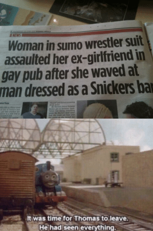 Dank, News, and Time: NEWS  Woman in sumo wrestler suit  assaulted her ex-girlfriend in  gay pub after she waved at  man dressed as a Snickers ba  ope  rd wing  od Sua  them  omething  trind  wer's  abo  nuld nt hear over  e taed her  It was time for Thomas to leave.  He had seen everything. Thomas the dank engine