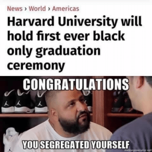 News, Tumblr, and Harvard University: News World> Americas  Harvard University will  hold first ever black  only graduation  ceremnony  CONGRATULATIONS  YOU SEGREGATED YOURSELF  gene rage-comics-base:  Congratulations