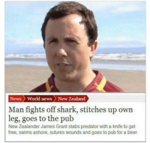 lolzandtrollz:Don't Mess With This Dude: News World news New Zealand  | Man fights off shark, stitches up own  leg, goes to the pub  New Zealander James Grant stabs predator with a knife to get  free, swims ashore, sutures wounds and goes to pub for a beer lolzandtrollz:Don't Mess With This Dude