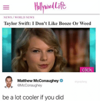 Tell'er, Matt. https://t.co/JXIpM9fqYF: NEWS WORLD NEWS  Taylor Swift: I Don't Like Booze Or Weed  click  Matthew McConaughey  @McConaughey  drgraylang  be a lot cooler if you did Tell'er, Matt. https://t.co/JXIpM9fqYF