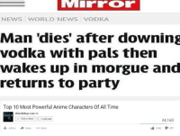 Anime, News, and Party: NEWS WORLD NEWS VODKA  Man 'dies' after downing  vodka with pals then  wakes up in morgue and  returns to party  Top 10 Most Powerful Anime Characters Of All Time  WatchMojo.com  molo  Subscribed10.8360  44,160  Share More  3562 857  Add to I can't wait to get the hell out of here, I know I always say this shit but you guys have no idea how fucked everything is rn