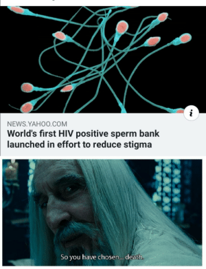 Oh: NEWS.YAHO0.COM  World's first HIV positive sperm bank  launched in effort to reduce stigma  have chosen... death  So  you Oh