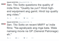"Filipino (Language), Generalization, and Indie: News5 AKSYON  @News5AKSYON 1h  NEws5  Sen. Tito Sotto questions the quality of  indie films: ""Quality ba yun? Hindi high-  end equipment ang gamit. Hindi top quality  ang video  V 120  55  t 29  News5 AKSYON  @News5AKSYON 1h  NEws Sen. Tito Sotto on recent MMFF w/ indie  films: Na-agrabyado ang mga bata. Wala  namang movie na GP (General Patronage)  eh.""  17 --"