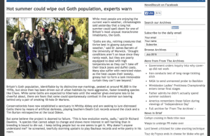 """I'm just trying to raise awareness; I do what I can: NewsBiscuit on Facebook  Hot summer could wipe out Goth population, experts warn  f Like 8.1k  While most people are enjoying the  current warm weather, climatologists  said yesterday that a long hot  summer could spell doom for one of  Britain's most unusual monochrome  inhabitants, the Goth.  Search our Archives  Search  Subscribe to the daily email  Your email  Your name  """"Goths are shy, retiring creatures that  thrive best in gloomy autumnal  weather,' said Dr James Barnett of  the University of Warwick. 'Drought  conditions aren't an issue since they  rarely wash, but they are poorly  equipped to deal with high  temperatures as they can't take off  their black jeans and duffel coats.  Many also suffer with restricted vision  as the heat causes their sweaty,  greasy hair to form a lank immovable  curtain they can't see beyond.'  Subscribe  Browse Archives  July 2015  More from From The Archives  • Government orders inquiry into why cover-  up did not work  Iran conducts test of long-range tickling  stick  • NASA to send unmanned probe to Basildon  Wimbledon Ladies' Prettiness Championship  enters tense final stages  Britain's Goth population, identifiable by its distinctive eye markings, peaked at around 90,000 in the  1970s, but since then has been driven out of urban habitats by more aggressive, faster-breeding species  like Chavs. While some Goths are expected to hibernate until the weather gives everyone less to be  cheerful about, there are fears that some could spontaneously combust in the summer sun leaving  behind only a pair of smoking 18-hole Dr Martens.  • Father admits he didn't actually spend  summer outdoors  · America remembers those fallen during  viewings of 'Independence Day'  · Full archive for 'From The Archives' »  Conservationists have now established a sanctuary in Whitby Abbey and are seeking to lure distressed  Goths there by means of artificial darkness, playing Southern Death Cult re"""