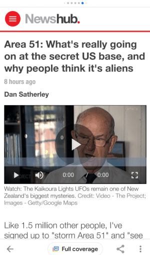 """Google, News, and Aliens: Newshub.  Area 51: What's really going  on at the secret US base, and  why people think it's aliens  8 hours ago  Dan Satherley  0:00  0:00  OJECT  LI  Watch: The Kaikoura Lights UFOS remain one of New  Zealand's biggest mysteries. Credit: Video - The Project;  Images - Getty/Google Maps  Like 1.5 million other people, I've  signed up to """"storm Area 51"""" and """"see  Full coverage We made it on the news bois"""