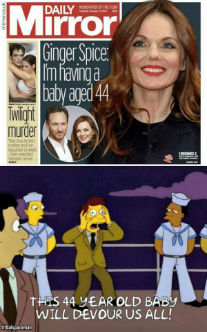 Pregnant, Death, and Mirror: NEWSPAPER OF THE YEAR  Tuesday, October 11, 2016 65P  Mirror  0  Ginger Spice  Im havinga  baby aged 44  SAGA Twilight vampire movie  lwiligh  murder  Teen boy knifed  mother and her  daughter to death  .then watched  vampire movie  1 BECOMES 2  Geri is pregnant. Left  with hubby Christian  PAGES 647  PAGE 9  THTS 44 EAR OLD BABy  WILL DEVOUR US ALL  tribalspaceman 44 year old baby