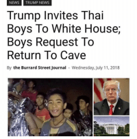 News, White House, and House: NEWSTRUMP NEWS  Trump Invites Thai  Boys To White House;  Boys Request To  Return To Cave  By the Burrard Street Journal Wednesday, July 11, 2018 THIS MADE ME LAUGH OUT LOUD OMF