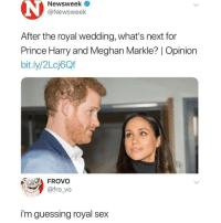 If you're not following @memezar you are seriously missing out 😂: Newsweek <  @Newsweek  After the royal wedding, what's next for  Prince Harry and Meghan Markle? | Opinion  bit.ly/2Lcj6Qf  FROVo  @fro_vo  i'm guessing royal sex If you're not following @memezar you are seriously missing out 😂