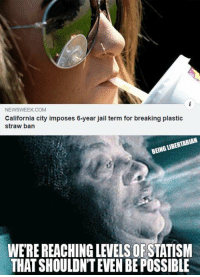 Jail, Memes, and California: NEWSWEEK COM  California city imposes 6-year jail term for breaking plastic  straw ban  BEING LIBERTARIAN  WE'RE REACHING LEVELS OFSTATISNM  THAT SHOULDN'T EVEN BE POSSIBLE (GC)