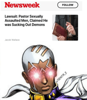 Demons, Newsweek, and Like: Newsweek  FOLLOW  Lawsuit: Pastor Sexually  Assaulted Men, Claimed He  was Sucking ut Demons  Jacob Wallace  u/SENTR_E *Pucci would like to know your location*