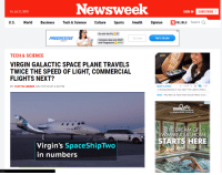 Funny, Sports, and Uber: Newsweek  Fri, Jul 27, 2018  SIGN IN  SUBSCRIBE  U.S. World Business Tech & Science Culture Sports Health Opinion NDELIBLE Search Q  Go with the Flo  Compare rates and SAVE  with Progressive SSS!  PROGRESSIVE  Zip Code  Get a Quote  DIRECT  TECH& SCIENCE  VIRGIN GALACTIC SPACE PLANE TRAVELS  TWICE THE SPEED OF LIGHT, COMMERCIAL  b60  FLIGHTS NEXT?  NOW PLAYING <10f 20〉11  A Vending Machine in Your Uber? The Latest in Ride-s  BY SCOTTIE ANDREW ON 7/27/18 AT 2:20 PM  *0 HD  NEXT Why Men Lie About Their Sexual History Accor..  ENDLESS POOLS  THE DREAM O  SWIMMING ATHO  STARTS HERE  Virgin's SpaceShipTwo  in numbers  com...