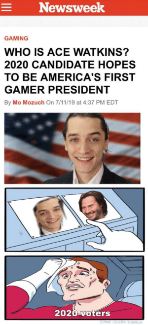 7/11, Dank Memes, and Gaming: Newsweek  GAMING  WHO IS ACE WATKINS?  2020 CANDIDATE HOPES  TO BE AMERICA'S FIRST  GAMER PRESIDENT  By Mo Mozuch On 7/11/19 at 4:37 PM EDT  2020 voters  JAKE-CLARK.TUmBLA The hardest choices require the strongest wills