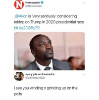 I'm also running in 2020 shithead2020: Newsweek  @Newsweek  @Akon is 'very seriously' considering  taking on Trump in 2020 presidential race  bit.ly/2D85y7R  spicy pie ambassador  @adventurejub  l see you winding n grinding up on the  polls I'm also running in 2020 shithead2020