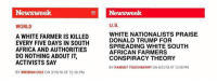(GC): Newsweek  Newsweek  WORLD  U.S.  A WHITE FARMER IS KILLED  EVERY FIVE DAYS IN SOUTH  AFRICA AND AUTHORITIES  DO NOTHING ABOUT IT,  ACTIVISTS SAY  BY BRENDAN COLE ON 3/19/18 AT 12:38 PM  WHITE NATIONALISTS PRAISE  DONALD TRUMP FOR  SPREADING WHITE SOUTH  AFRICAN FARMERS  CONSPIRACY THEORY  BY RAMSEY TOUCHBERRY ON 8/23/18 AT 12:06 PM (GC)