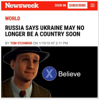 Soon..., Russia, and Ukraine: Newsweek  SIGN IN  MNI SUBSCRIBE  WORLD  RUSSIA SAYS UKRAINE MAY NO  LONGER BE A COUNTRY SOON  BY TOM O'CONNOR ON 1/15/19 AT 2:11 PM  Believe Just like old times