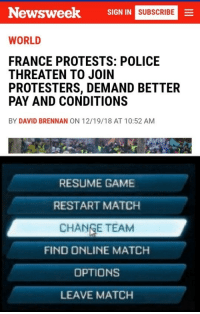 Police, France, and Game: Newsweek  SIGN IN  SUBSCRIBE  WORLD  FRANCE PROTESTS: POLICE  THREATEN TO JOIN  PROTESTERS, DEMAND BETTER  PAY AND CONDITIONS  BY DAVID BRENNAN ON 12/19/18 AT 10:52 AM  RESUME GAME  RESTART MATCH  CHANGE TEAM  FIND ONLINE MATCH  OPTIONS  LEAVE MATCH Change team.