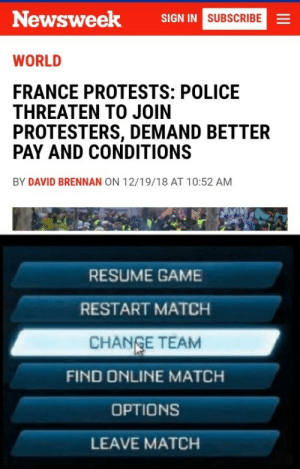 Dank, Memes, and Police: Newsweek  SIGN IN  SUBSCRIBE  WORLD  FRANCE PROTESTS: POLICE  THREATEN TO JOIN  PROTESTERS, DEMAND BETTER  PAY AND CONDITIONS  BY DAVID BRENNAN ON 12/19/18 AT 10:52 AM  RESUME GAME  RESTART MATCH  CHANGE TEAM  FIND ONLINE MATCH  OPTIONS  LEAVE MATCH Change team. by agipinto MORE MEMES