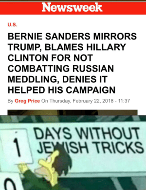 An interesting title by Jvant1212 FOLLOW 4 MORE MEMES.: Newsweek  U.S.  BERNIE SANDERS MIRRORS  TRUMP, BLAMES HILLARY  CLINTON FOR NOT  COMBATTING RUSSIAN  MEDDLING, DENIES IT  HELPED HIS CAMPAIGN  By Greg Price On Thursday, February 22, 2018 - 11:37  DAYS WITHOUT  JEISH TRICKS An interesting title by Jvant1212 FOLLOW 4 MORE MEMES.