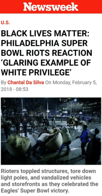 "Black Lives Matter, Philadelphia Eagles, and Football: Newsweek  U.S  BLACK LIVES MATTER:  PHILADELPHIA SUPER  BOWL RIOTS REACTION  GLARING EXAMPLE OF  WHITE PRIVILEGE  By Chantal Da Silva On Monday, February 5,  2018-08:53  Rioters toppled structures, tore down  light poles, and vandalized vehicles  and storefronts as they celebrated the  Eagles' Super Bowl victory. <p><a href=""http://friendly-neighborhood-patriarch.tumblr.com/post/170555188727/nunyabizni-big-question-is-how-is-it-white"" class=""tumblr_blog"">friendly-neighborhood-patriarch</a>:</p>  <blockquote><p><a href=""https://nunyabizni.tumblr.com/post/170554721872/big-question-is-how-is-it-white-privilege-when"" class=""tumblr_blog"">nunyabizni</a>:</p><blockquote><p>Big question is how is it ""White"" privilege, when people of every conceivable race, gender, and creed were out doing this shit?</p></blockquote> <p>well I do defer to Black Lives Matter as the experts on civil disorder and riots.</p></blockquote>  <p>Also is anyone congratulating the Eagle's fans for doing this shit? Because everyone I know is mocking them for being batshit insane and tearing up their city to celebrate a football game.</p>"