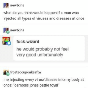 "Found on iFunny: newtkins  what do you think would happen if a man was  injected all types of viruses and diseases at once  newtkins  fuck-wizard  he would probably not feel  very good unfortunately  frostedcupcakesftw  me, injecting every virus/disease into my body at  once: ""osmosis jones battle royal"" Found on iFunny"