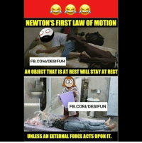 Be Like, Meme, and Memes: NEWTON'S FIRST LAW OF MOTION  FB.COM/DESIFUN  AN OBJECT THATISAT REST WILL STAY AT REST  FB.COM/DESIFUN  UNLESS AN EXTERNAL FORCE ACTS UPON IT. Twitter: BLB247 Snapchat : BELIKEBRO.COM belikebro sarcasm meme Follow @be.like.bro