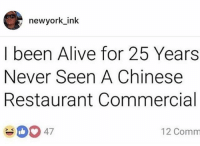 Alive, Memes, and Wshh: newyork ink  I been Alive for 25 Years  Never Seen A Chinese  Restaurant Commercial  4047  12 Comm Hold up.. is he right? 🤔😂 WSHH