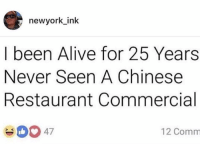Alive, Chinese, and Restaurant: newyork ink  I been Alive for 25 Years  Never Seen A Chinese  Restaurant Commercial  12 Comm Hold up.. is he right? 🤔😂 https://t.co/5LrFa1WYjt