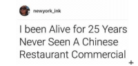 Alive, Chinese, and Restaurant: newyork ink  I been Alive for 25 Years  Never Seen A Chinese  Restaurant Commercial My speculation senses have been aroused.