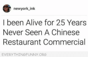 Alive, Chinese, and Restaurant: newyork ink  I been Alive for 25 Years  Never Seen A Chinese  Restaurant Commercial  EVERYTHINGFUNNY ORG Neither have I