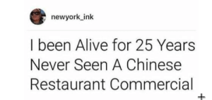 Alive, Dank, and Memes: newyork ink  I been Alive for 25 Years  Never Seen A Chinese  Restaurant Commercial My speculation senses have been aroused. by 123bruh123 MORE MEMES