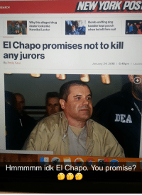 Drug Dealer, El Chapo, and Search: NEWYORK POS  SEARCH  Why this alleged drug  dealer looks like  Hannibal Lector  Bomb-sniffing dog  handler kept pooch  when he left firm: suit  El Chapo promises not to kill  any jurors  By Emily Saul  January 24, 2018 6:48pm I Update  DEA  1  Hmmmmm idk El Chapo. You promise?