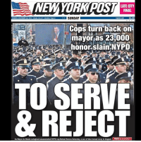 Blessed, Finals, and God: NEWYORK POSINGIY  NEWYORKPUST  LATE CITY  FINAL  Westher Page  SUNDAY  rypest.com  $1.50  BxE  LANE  Cops turn bacK on  mayor as 231000  honor slain NYPD  TO SERVE  & REJECT  As Mayo, de Dlasio e logized assassinated NYPD cop Rafael Ramos Saturday, a sea of blu·turned away in disgust.  PAGES 2 3 4 5 6 7 God bless the NYPD 👮🏻🇺🇸