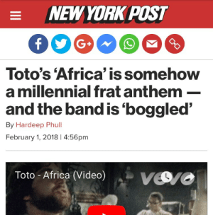 shorthalt: skdjjsjdjJjsjdJWHDJSJDFBH: NEWYORK POST  Toto's 'Africa' is somehow  a millennial frat anthem-  and the band is'boggled'  By Hardeep Phull  February 1, 2018 4:56pm  Toto- Africa (Video)Vro shorthalt: skdjjsjdjJjsjdJWHDJSJDFBH