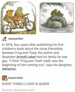 "Family, Love, and Alex Jones: newyorker  In 1974, four years after publishing his first  children's book about the close friendship  between Frog and Toad, the author and  illustrator Arnold Lobel told his family he was  gay. ""I think 'Frog and Toad' really was the  beginning of him coming out,"" says his daughter,  Adrianne.  teamrcket  EVERY THING U LOVE IS QUEER  Source: newyorker.com Something something Alex Jones"