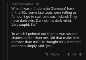 "That Make: NewYorkJewbag 1d  When I was in Indonesia (Sumatra) back  in the 90s, some taxi touts were telling us  ""oh don't go to such and such island. They  have dark skin. Dark skin is dark mind.  Very stupid. Etc""  To which I pointed out that he was several  shades darker than me. Did that make him  dumber than me? He thought for a moment,  and then simply said ""yes.""  Reply  69"