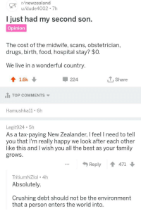 I should move back to NZ, the people are some of the best this world has to offer: /newzealand  u/dude4002 7h  just had my second son  Opinion  The cost of the midwife, scans, obstetrician,  drugs, birth, food, hospital stay? $0  We live in a wonderful country.  1.6k  224  T,Share  .นี้ TOP COMMENTS  Hamushkall 6h  Legit924 5h  As a tax-paying New Zealander, I feel I need to tell  you that I'm really happy we look after each other  like this and I wish you all the best as your family  grows.  Reply ↑ 471  TritiumNZlol 4h  Absolutely.  Crushing debt should not be the environment  that a person enters the world into I should move back to NZ, the people are some of the best this world has to offer