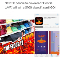 "RT @Comedycentralv: Download ""Floor is LAVA"" to win a FREE $100 visa gift card!! GO! https://t.co/DJkjpH6wrY: Next 50 people to download ""Floor is  LAVA' will win a $100 visa gift card! GO!  Search  THE FLOOR  Floor is Lava Challenge  L9  Appnoxious, LLC  IS LAVA!  OPEN  88  Details  Reviews  Related  iPhone  THE FLOOR  IS LAVA!  Tap  Tap  a  113  Featured  Categories  Top Charts  Search  Updates RT @Comedycentralv: Download ""Floor is LAVA"" to win a FREE $100 visa gift card!! GO! https://t.co/DJkjpH6wrY"