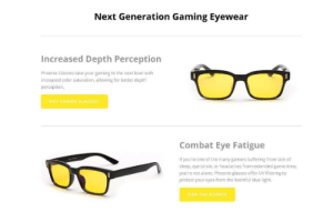 Being Alone, Click, and Life: Next Generation Gaming Eyewear  Increased Depth Perception  Phoenix Glasses take your gaming to the next leve wth  increased color saturation, allowing for better depth  perception.  WHY GAMING GLASSES?  Combat Eye Fatigue  If youre one of the many gamers suffering from lack of  sleep, eye strain or headathes from extended game-ime  you're not alone. Phoenix glasses offer UV filtering to  protect your cyes from the harmful bluc light funnygamememes:  phoenixgamingsupply: Gaming causes excess exposure to harmful Bluelight radiation from computer/TV screens.   ++ This can cause trouble sleeping, eye irritation, depression, and more - if you're experiencing any of these symptoms, and a frequent gamer, the Phoenix Gaming Eyewear may be your solution   Click here to learn about Phoenix Gaming Glasses  Reblog to save a life
