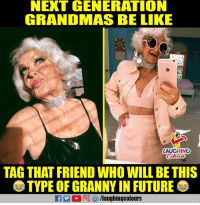 Be Like, Future, and Indianpeoplefacebook: NEXT GENERATION  GRANDMAS BE LIKE  LAUGHING  TAG THAT FRIEND WHO WILL BE THIS  TYPE OF GRANNY IN FUTURE