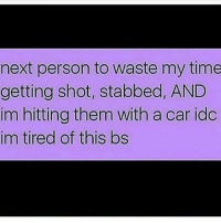 Memes, Time, and 🤖: next person to waste my time  getting shot, stabbed, AND  im hitting them with a car ido  im tired of this bs rs tho😂😂💯