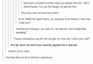 """Advice, Hoe, and Lol: Next time a blocked number calls you answer like this: """"Jim's  whore house. You got the dough, we got the hoe.""""  Why does this not have any notes?  lol no """"Nashville sperm bank, you squeeze it we freeze it. how may  I help you?""""  """"Henderson's Morgue, you stab em, we slab em, this is Eight Ball  speaking.""""  Texas crematorium you kill 'em we grill 'em how can I direct your call?""""  Pro tip: Don't do this if you recently applied for a new job.  bolded. just in case.  i feel like that pro tip is told from experience Advice for blocked numbersomg-humor.tumblr.com"""