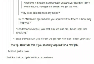 """Hoe, Bank, and Help: Next time a blocked number calls you answer like this: """"Jim's  whore house. You got the dough, we got the hoe.""""  Why does this not have any notes?  lot no Nlashvile spem bank, you squeze t we reeze it how ma,  I help you?""""  """"Henderson's Morgue, you stab em, we slab em, this is Eight Ball  speaking.""""  Texas crematorium you kill 'em we grill 'em how can I direct your call?""""  Pro tip: Don't do this if you recently applied for a new job.  bolded. just in case.  i feel like that pro tip is told from experience"""