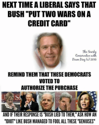 "Bernie Sanders, Hillary Clinton, and Memes: NEXT TIME A LIBERAL SAYS THAT  BUSH ""PUT TWO WARS ON A  CREDIT CARD""  The Snark  Conservative with  Dien Diaz () 2016  REMIND THEM THAT THESE DEMOCRATS  VOTED TO  AUTHORIZE THE PURCHASE  AND IF THEIR RESPONSE IS ""BUSH LIED TO THEM,"" ASK HOW AN  ""IDIOT"" LIKE BUSH MANAGED TO FOOL ALL THESE ""GENIUSES The liberals support Hillary Clinton & Bernie Sanders need a reminder (since most of them were practically in diapers when Bush was elected President) -- Cold Dead Hands Apparel CDH2A.COM/shop"