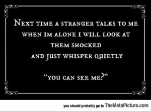 "Being Alone, Tumblr, and Blog: NEXT TIME A STRANGER TALKS TO ME  WHEN IM ALONE I WILL LOOK AT  THEM SHOСКED  AND JUST WHISPER QUIETLY  ""You cAN SEE ME?""  you should probably go to TheMetaPicture.com lolzandtrollz:  Trying This Next Time A Stranger Talks To Me"